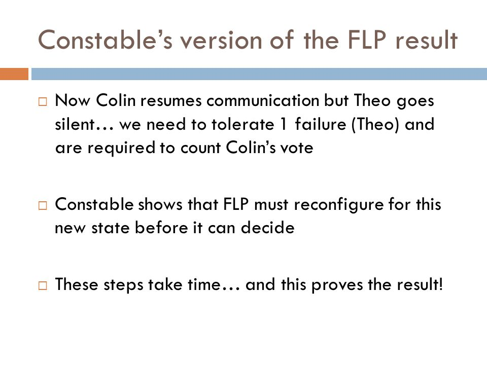 Constable's version of the FLP result  Now Colin resumes communication but Theo goes silent… we need to tolerate 1 failure (Theo) and are required to count Colin's vote  Constable shows that FLP must reconfigure for this new state before it can decide  These steps take time… and this proves the result!
