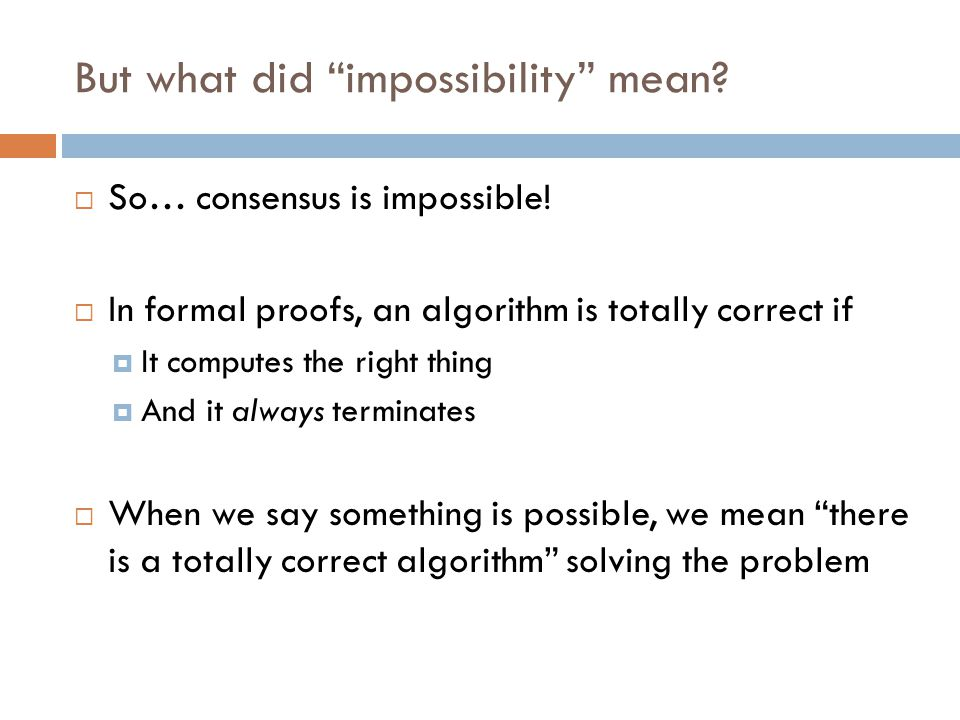 "But what did ""impossibility"" mean?  So… consensus is impossible!  In formal proofs, an algorithm is totally correct if  It computes the right thing"
