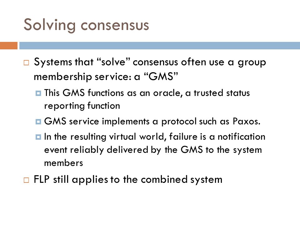 Solving consensus  Systems that solve consensus often use a group membership service: a GMS  This GMS functions as an oracle, a trusted status reporting function  GMS service implements a protocol such as Paxos.