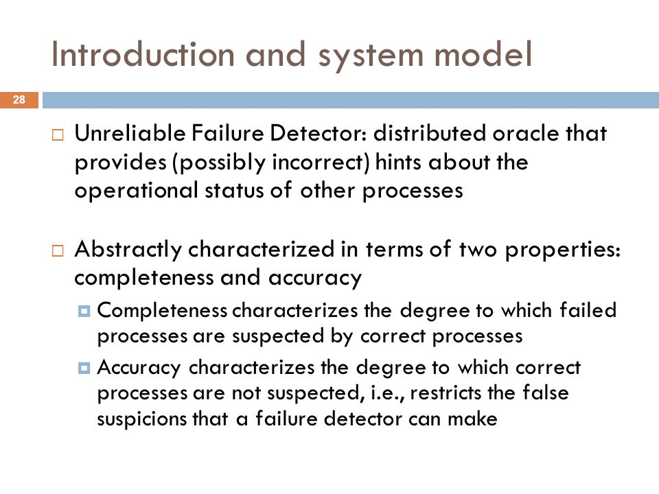Introduction and system model 28  Unreliable Failure Detector: distributed oracle that provides (possibly incorrect) hints about the operational stat