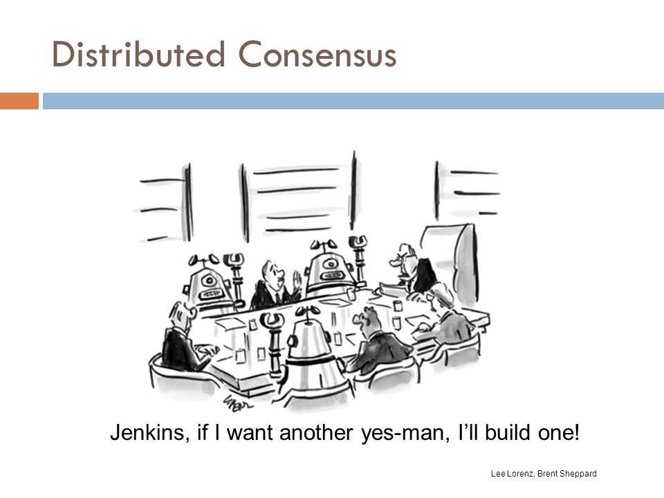 Distributed Consensus Jenkins, if I want another yes-man, I'll build one! Lee Lorenz, Brent Sheppard
