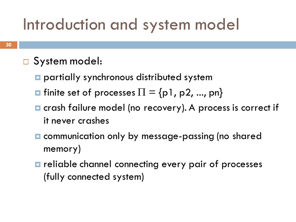 Introduction and system model 30  System model:  partially synchronous distributed system  finite set of processes  = {p1, p2,..., pn}  crash failure model (no recovery).