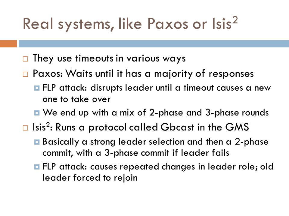 Real systems, like Paxos or Isis 2  They use timeouts in various ways  Paxos: Waits until it has a majority of responses  FLP attack: disrupts leader until a timeout causes a new one to take over  We end up with a mix of 2-phase and 3-phase rounds  Isis 2 : Runs a protocol called Gbcast in the GMS  Basically a strong leader selection and then a 2-phase commit, with a 3-phase commit if leader fails  FLP attack: causes repeated changes in leader role; old leader forced to rejoin