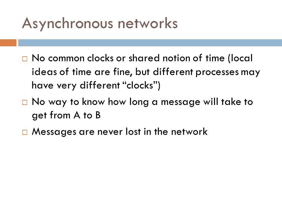 Quick comparison… Asynchronous modelReal world Reliable message passing, unbounded delays Just resend until acknowledged; often have a delay model No partitioning faults ( wait until over ) May have to operate during partitioning No clocks of any kindsClocks but limited sync Crash failures, can't detect reliably Usually detect failures with timeout