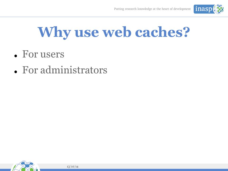 13/10/14 Why use web caches? For users For administrators