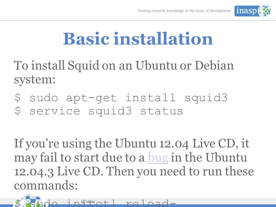 13/10/14 Basic installation To install Squid on an Ubuntu or Debian system: $ sudo apt-get install squid3 $ service squid3 status If you re using the Ubuntu 12.04 Live CD, it may fail to start due to a bug in the Ubuntu 12.04.3 Live CD.