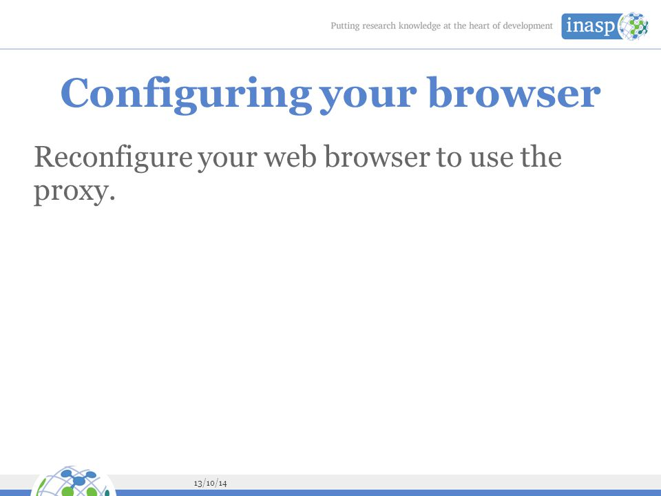 13/10/14 Configuring your browser Reconfigure your web browser to use the proxy.