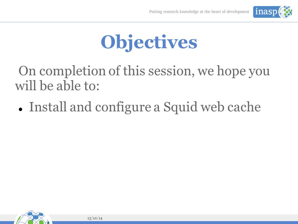 13/10/14 Objectives On completion of this session, we hope you will be able to: Install and configure a Squid web cache