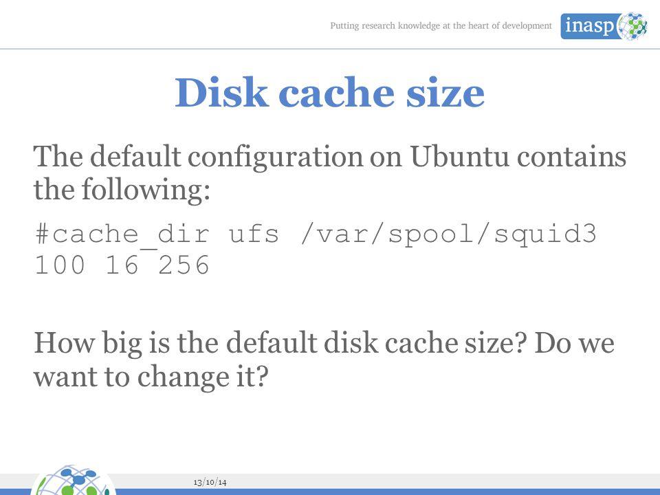13/10/14 Disk cache size The default configuration on Ubuntu contains the following: #cache_dir ufs /var/spool/squid3 100 16 256 How big is the default disk cache size.
