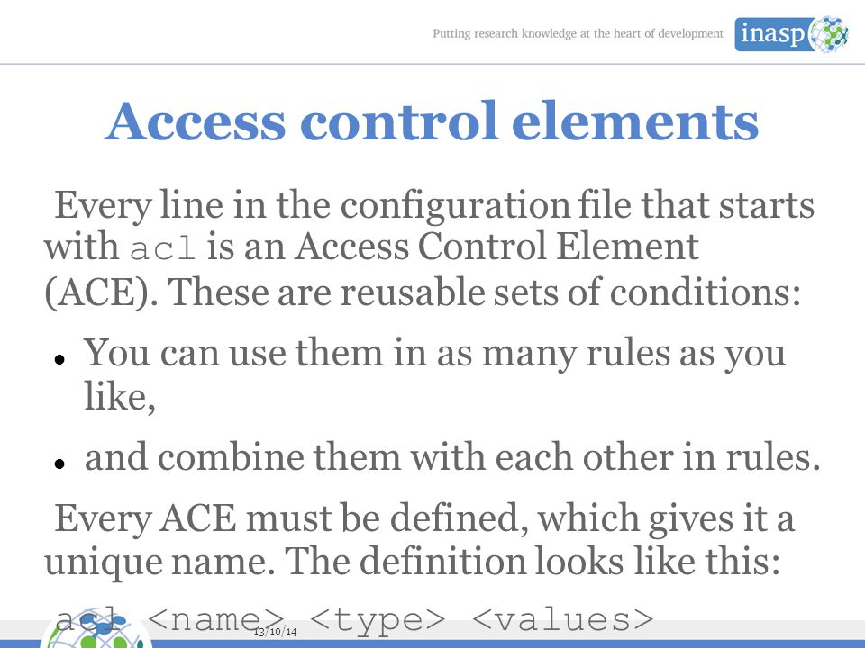 13/10/14 Access control elements Every line in the configuration file that starts with acl is an Access Control Element (ACE).