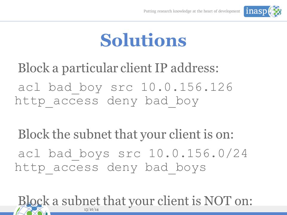 13/10/14 Solutions Block a particular client IP address: acl bad_boy src 10.0.156.126 http_access deny bad_boy Block the subnet that your client is on: acl bad_boys src 10.0.156.0/24 http_access deny bad_boys Block a subnet that your client is NOT on: acl bad_boys src 10.0.157.0/24 http_access deny bad_boys Block www.facebook.com : acl facebook dstdomain www.facebook.com http_access deny facebook Allow Facebook only for a single client IP address: acl facebook dstdomain www.facebook.com acl good_boy src 10.0.156.126 http_access allow good_boy http_access deny facebook Try to evade the ban: go to http://m.facebook.com instead go to https://www.facebook.com instead Did you just block http://www.bing.com/search?q=face book as well.
