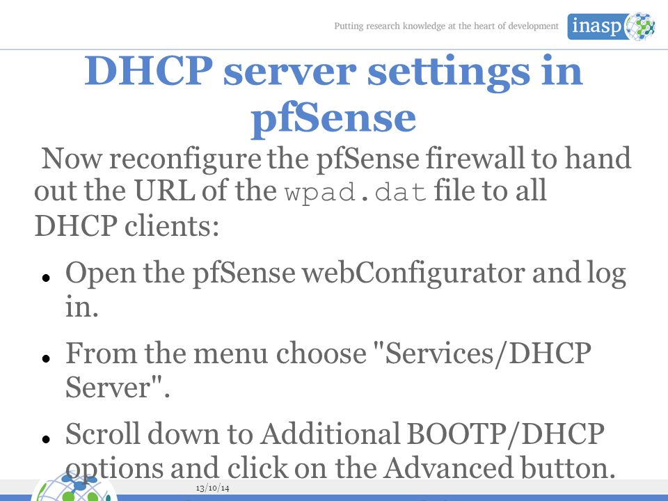 13/10/14 DHCP server settings in pfSense Now reconfigure the pfSense firewall to hand out the URL of the wpad.dat file to all DHCP clients: Open the pfSense webConfigurator and log in.