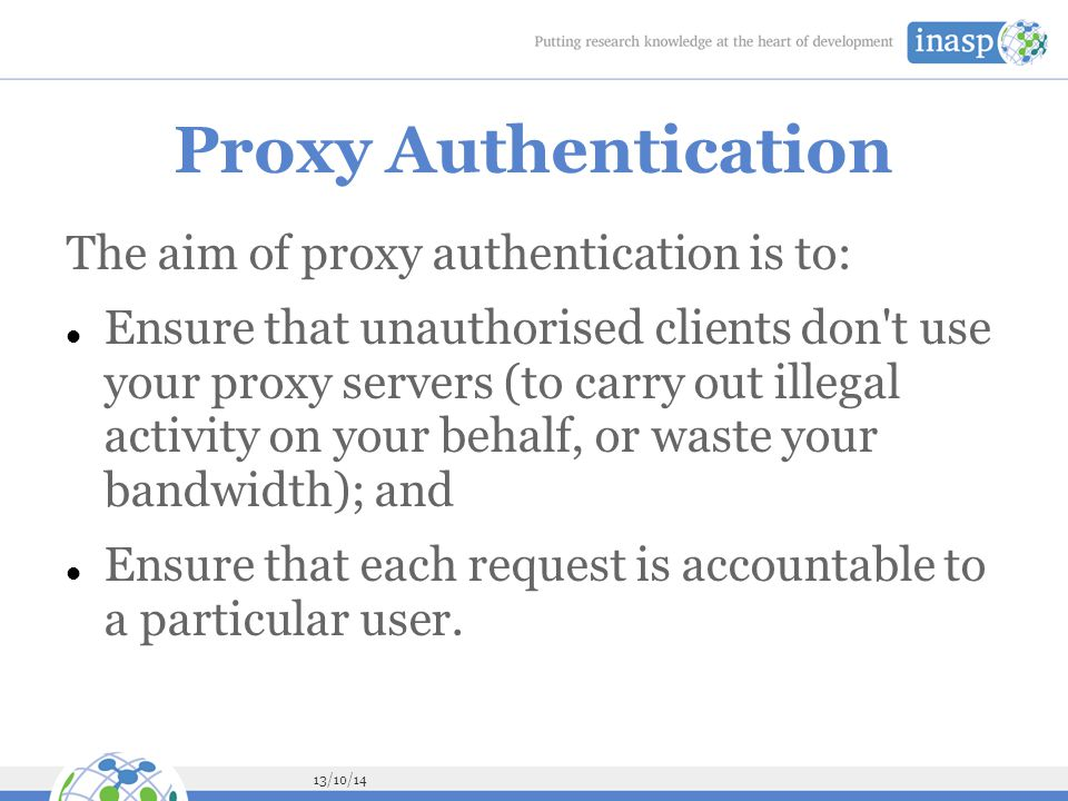 13/10/14 Proxy Authentication The aim of proxy authentication is to: Ensure that unauthorised clients don t use your proxy servers (to carry out illegal activity on your behalf, or waste your bandwidth); and Ensure that each request is accountable to a particular user.