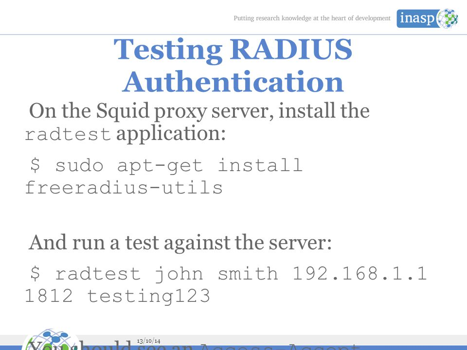 13/10/14 Testing RADIUS Authentication On the Squid proxy server, install the radtest application: $ sudo apt-get install freeradius-utils And run a test against the server: $ radtest john smith 192.168.1.1 1812 testing123 You should see an Access-Accept response if everything is OK: Sending Access-Request of id 92 to 192.168.1.1 port 1812 User-Name = john User-Password = smith NAS-IP-Address = 127.0.1.1 NAS-Port = 1812 rad_recv: Access-Accept packet from host 192.168.1.1 port 1812, id=92, length=20 Otherwise please check: the IP address and shared secret for the server on the radtest command line; the username and password that you used, which must match a FreeRADIUS user on the pfSense firewall; the IP address of the Squid server and the shared secret, in the FreeRADIUS configuration of the pfSense firewall.