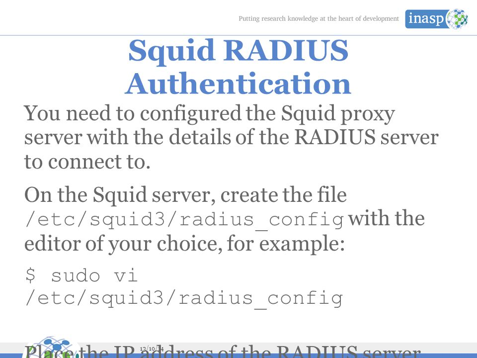 13/10/14 Squid RADIUS Authentication You need to configured the Squid proxy server with the details of the RADIUS server to connect to.