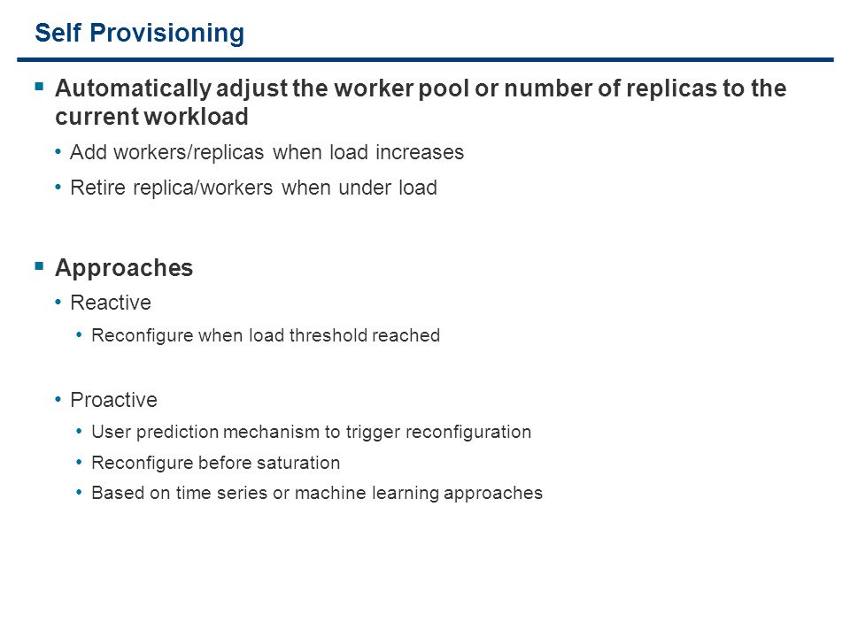 11 Self Provisioning  Automatically adjust the worker pool or number of replicas to the current workload Add workers/replicas when load increases Ret