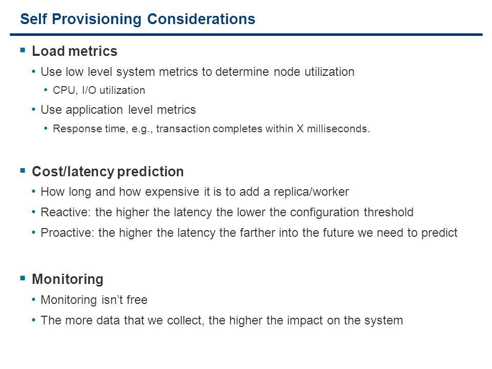 13 Self Provisioning Considerations  Load metrics Use low level system metrics to determine node utilization CPU, I/O utilization Use application lev