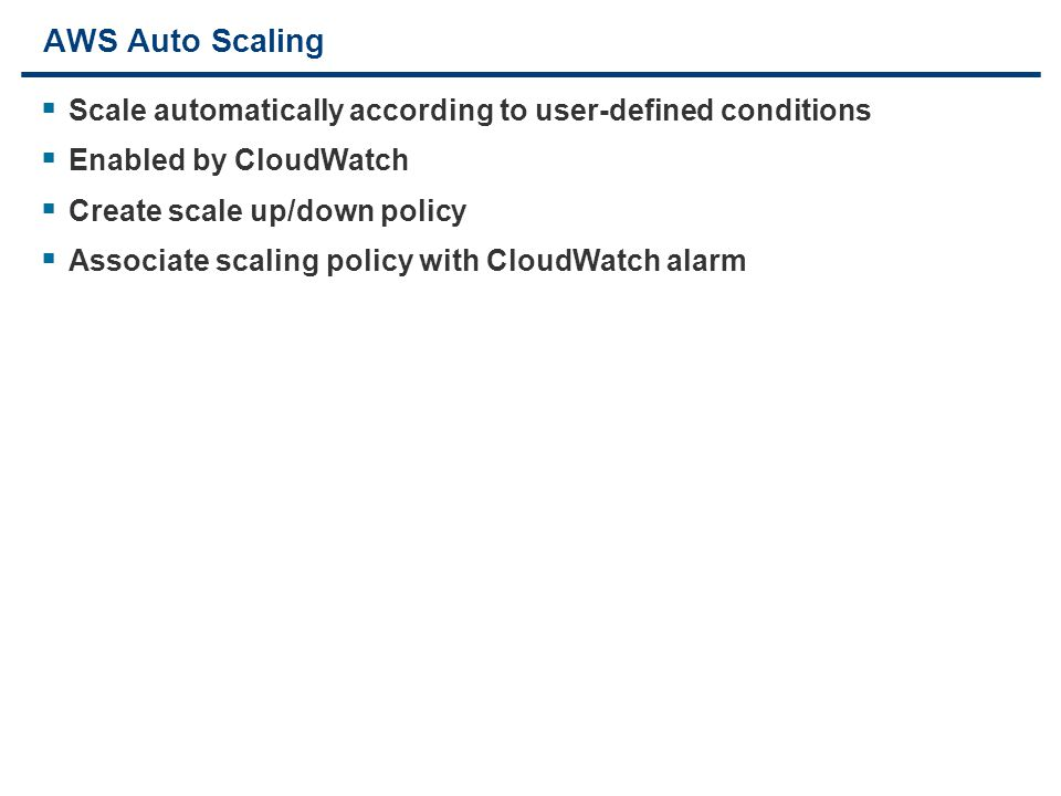 14 AWS Auto Scaling  Scale automatically according to user-defined conditions  Enabled by CloudWatch  Create scale up/down policy  Associate scaling policy with CloudWatch alarm