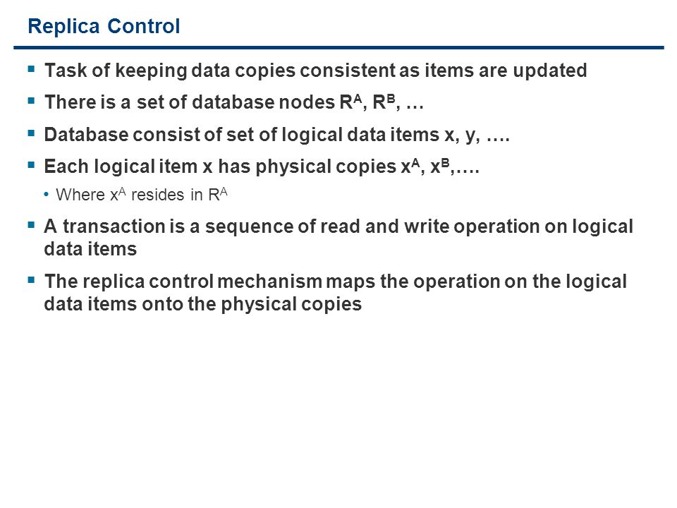 15 Replica Control  Task of keeping data copies consistent as items are updated  There is a set of database nodes R A, R B, …  Database consist of