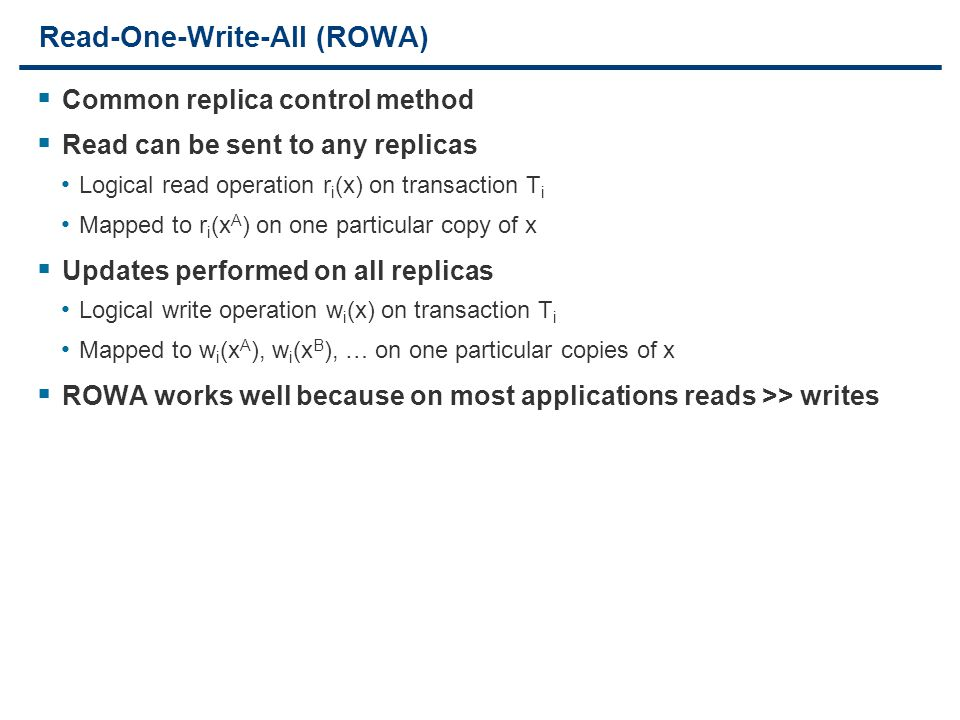 16 Read-One-Write-All (ROWA)  Common replica control method  Read can be sent to any replicas Logical read operation r i (x) on transaction T i Mapped to r i (x A ) on one particular copy of x  Updates performed on all replicas Logical write operation w i (x) on transaction T i Mapped to w i (x A ), w i (x B ), … on one particular copies of x  ROWA works well because on most applications reads >> writes