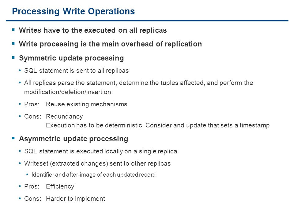 18 Processing Write Operations  Writes have to the executed on all replicas  Write processing is the main overhead of replication  Symmetric update processing SQL statement is sent to all replicas All replicas parse the statement, determine the tuples affected, and perform the modification/deletion/insertion.