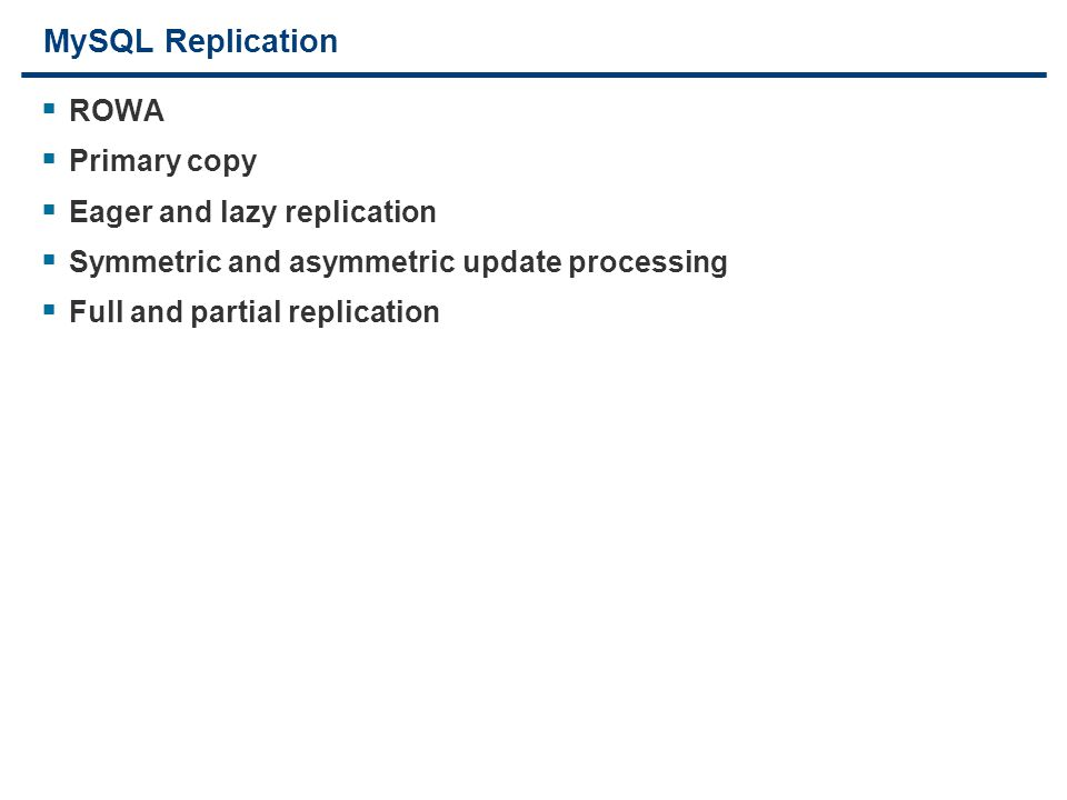 19 MySQL Replication  ROWA  Primary copy  Eager and lazy replication  Symmetric and asymmetric update processing  Full and partial replication