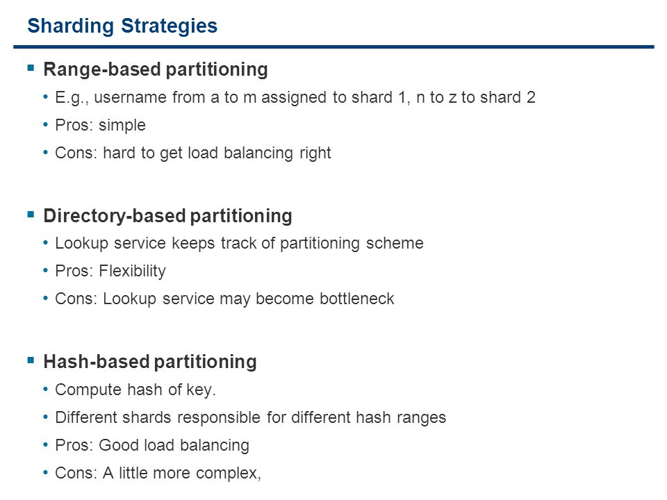21 Sharding Strategies  Range-based partitioning E.g., username from a to m assigned to shard 1, n to z to shard 2 Pros: simple Cons: hard to get loa