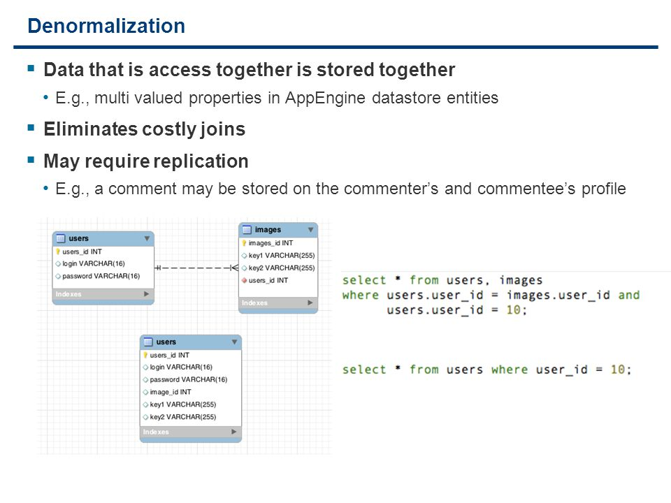 22 Denormalization  Data that is access together is stored together E.g., multi valued properties in AppEngine datastore entities  Eliminates costly joins  May require replication E.g., a comment may be stored on the commenter's and commentee's profile