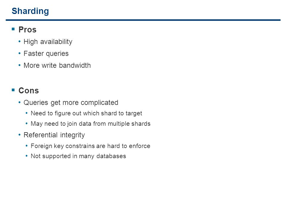 23 Sharding  Pros High availability Faster queries More write bandwidth  Cons Queries get more complicated Need to figure out which shard to target May need to join data from multiple shards Referential integrity Foreign key constrains are hard to enforce Not supported in many databases
