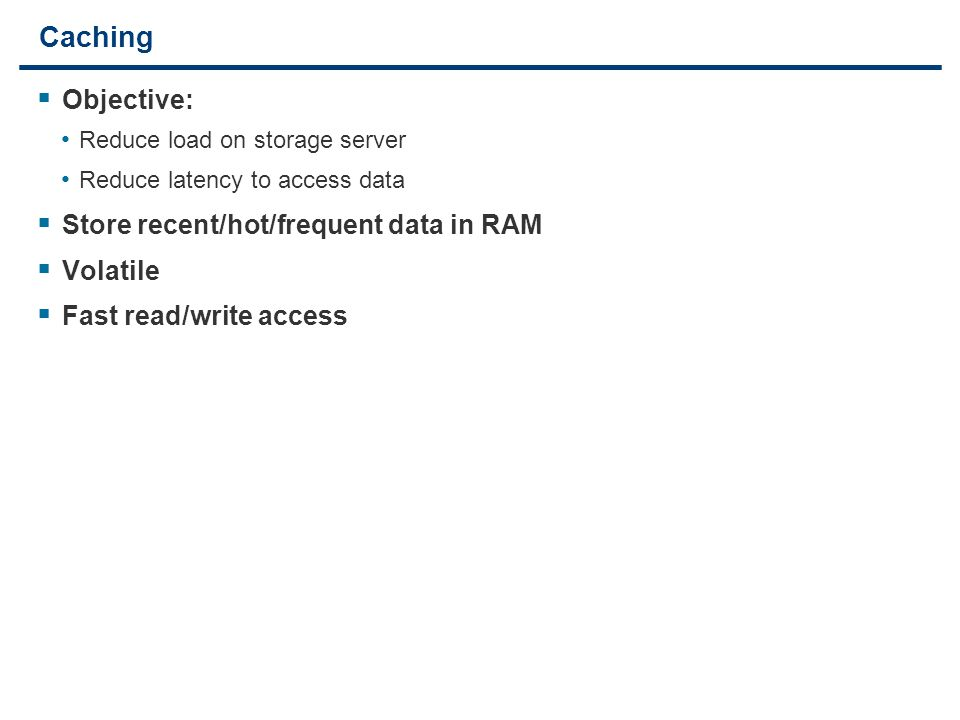 25 Caching  Objective: Reduce load on storage server Reduce latency to access data  Store recent/hot/frequent data in RAM  Volatile  Fast read/wri