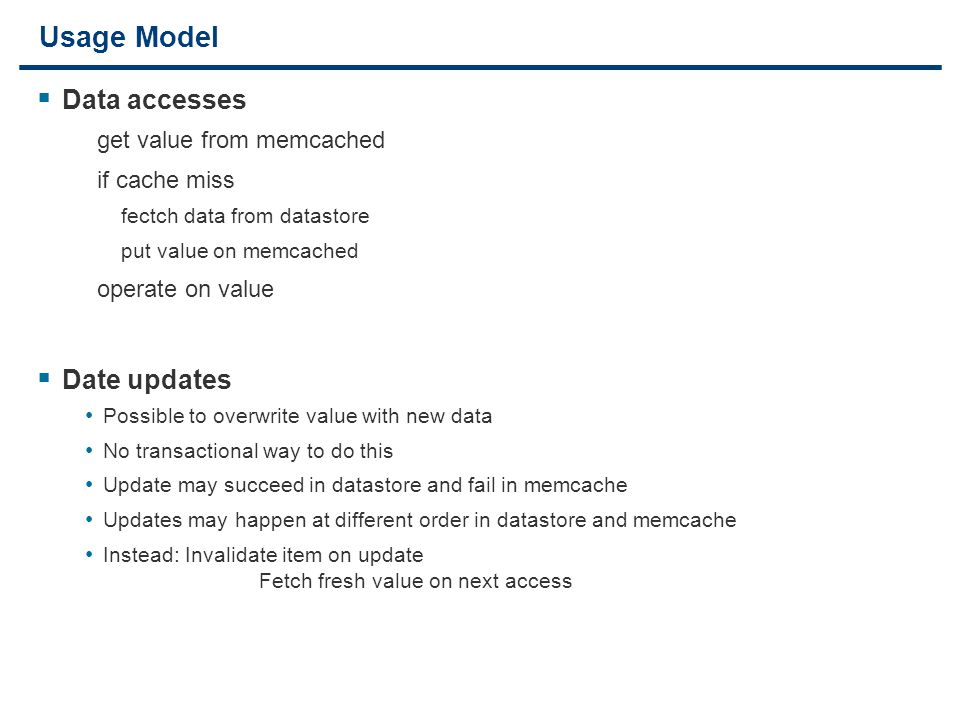 27 Usage Model  Data accesses get value from memcached if cache miss fectch data from datastore put value on memcached operate on value  Date updates Possible to overwrite value with new data No transactional way to do this Update may succeed in datastore and fail in memcache Updates may happen at different order in datastore and memcache Instead: Invalidate item on update Fetch fresh value on next access