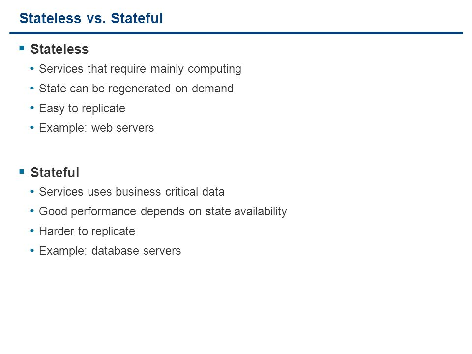 4 Stateless vs. Stateful  Stateless Services that require mainly computing State can be regenerated on demand Easy to replicate Example: web servers