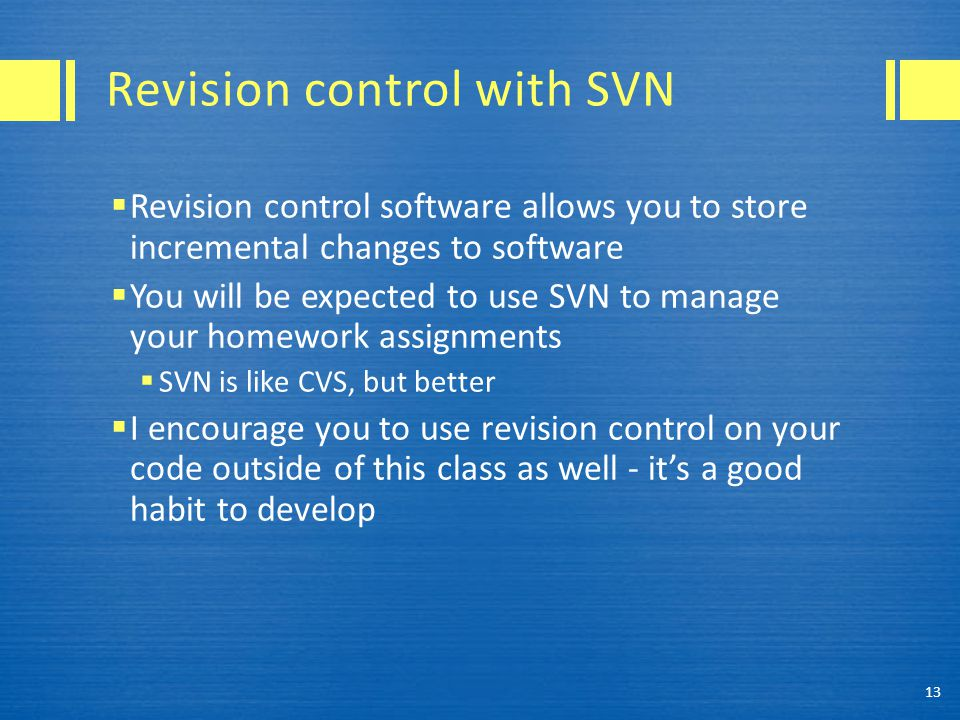 Revision control with SVN  Revision control software allows you to store incremental changes to software  You will be expected to use SVN to manage your homework assignments  SVN is like CVS, but better  I encourage you to use revision control on your code outside of this class as well - it's a good habit to develop 13