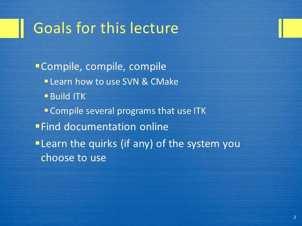 Goals for this lecture  Compile, compile, compile  Learn how to use SVN & CMake  Build ITK  Compile several programs that use ITK  Find documentation online  Learn the quirks (if any) of the system you choose to use 2
