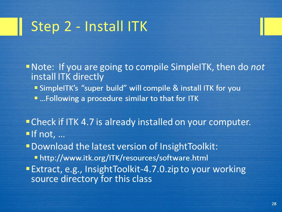 Step 2 - Install ITK  Note: If you are going to compile SimpleITK, then do not install ITK directly  SimpleITK's super build will compile & install ITK for you  …Following a procedure similar to that for ITK  Check if ITK 4.7 is already installed on your computer.