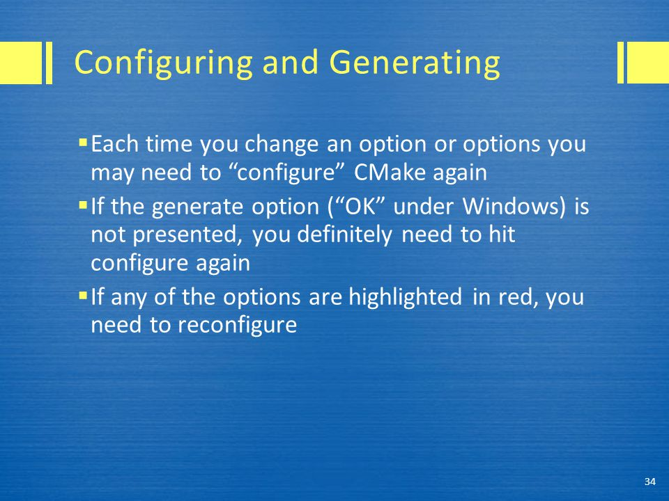 Configuring and Generating  Each time you change an option or options you may need to configure CMake again  If the generate option ( OK under Windows) is not presented, you definitely need to hit configure again  If any of the options are highlighted in red, you need to reconfigure 34