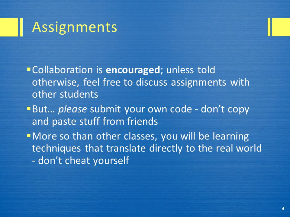 Assignments  Collaboration is encouraged; unless told otherwise, feel free to discuss assignments with other students  But… please submit your own code - don't copy and paste stuff from friends  More so than other classes, you will be learning techniques that translate directly to the real world - don't cheat yourself 4