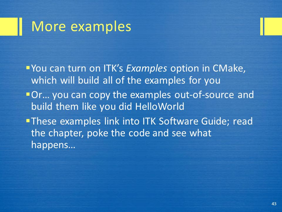 More examples  You can turn on ITK's Examples option in CMake, which will build all of the examples for you  Or… you can copy the examples out-of-source and build them like you did HelloWorld  These examples link into ITK Software Guide; read the chapter, poke the code and see what happens… 43