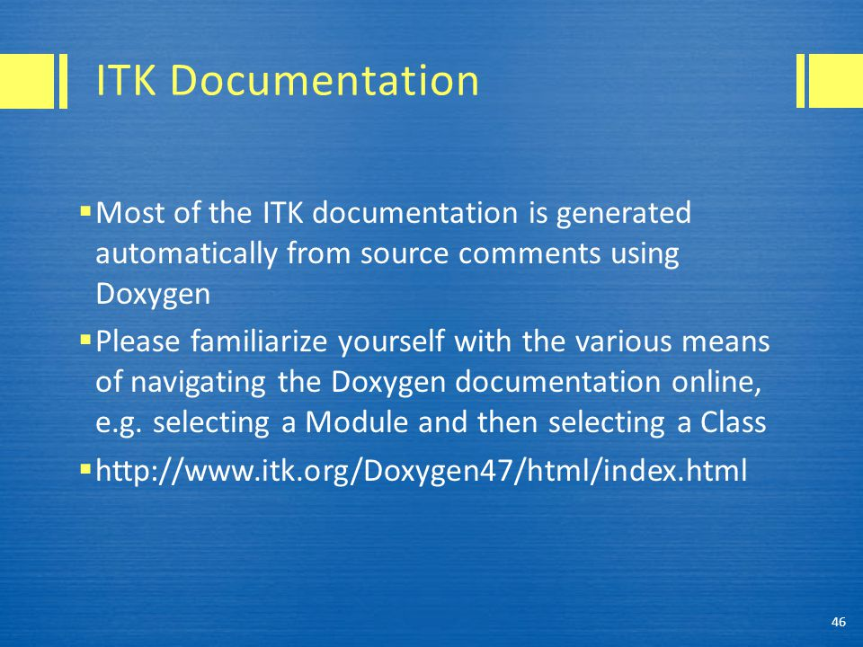 ITK Documentation  Most of the ITK documentation is generated automatically from source comments using Doxygen  Please familiarize yourself with the various means of navigating the Doxygen documentation online, e.g.