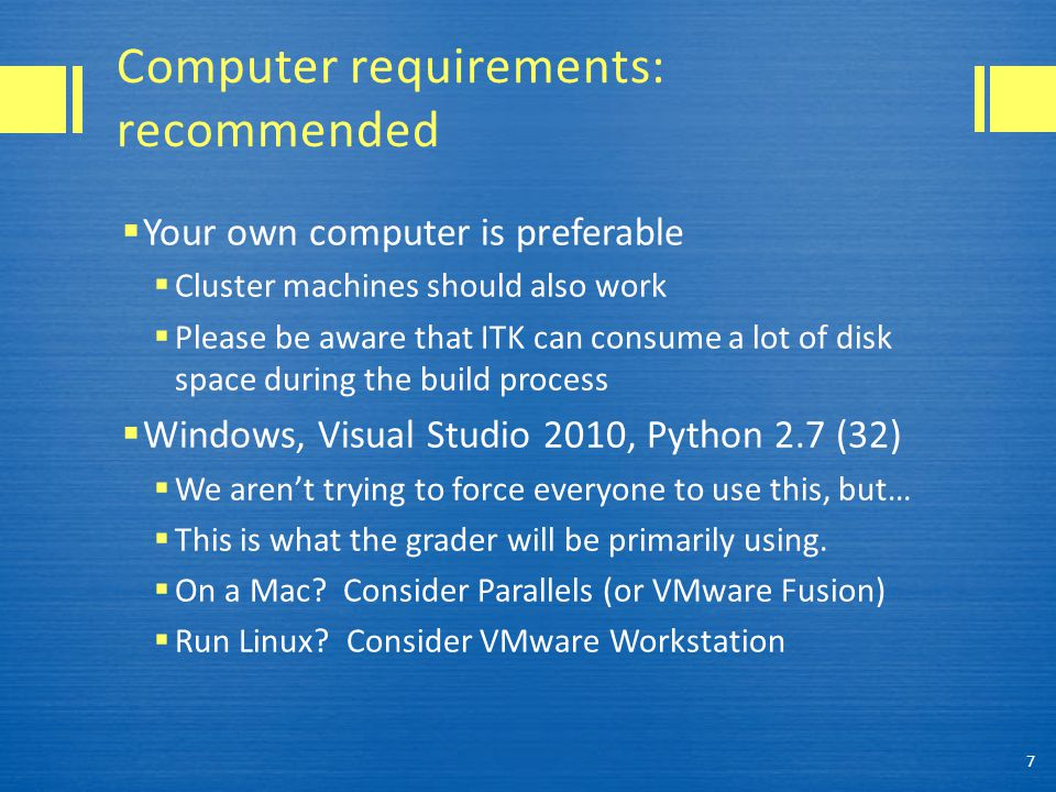 Computer requirements: recommended  Your own computer is preferable  Cluster machines should also work  Please be aware that ITK can consume a lot of disk space during the build process  Windows, Visual Studio 2010, Python 2.7 (32)  We aren't trying to force everyone to use this, but…  This is what the grader will be primarily using.