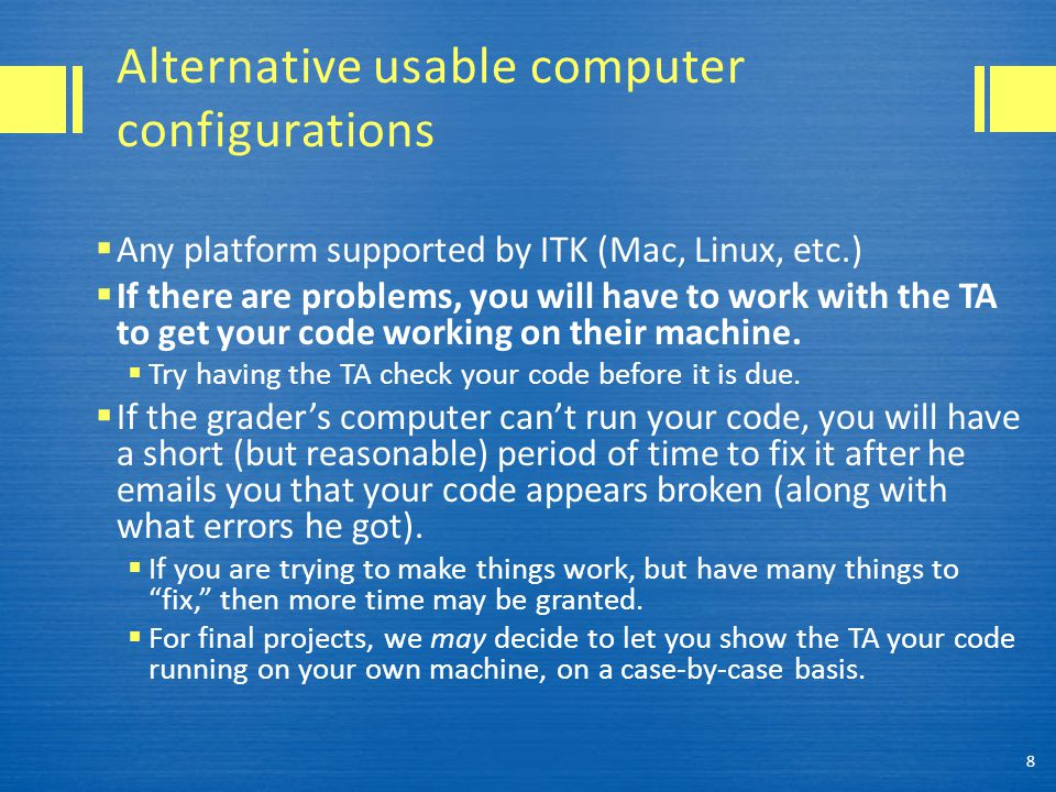 Alternative usable computer configurations  Any platform supported by ITK (Mac, Linux, etc.)  If there are problems, you will have to work with the TA to get your code working on their machine.