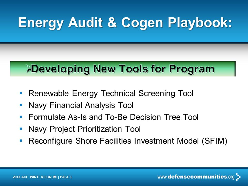 2012 ADC WINTER FORUM | PAGE 6 Energy Audit & Cogen Playbook:  Renewable Energy Technical Screening Tool  Navy Financial Analysis Tool  Formulate A
