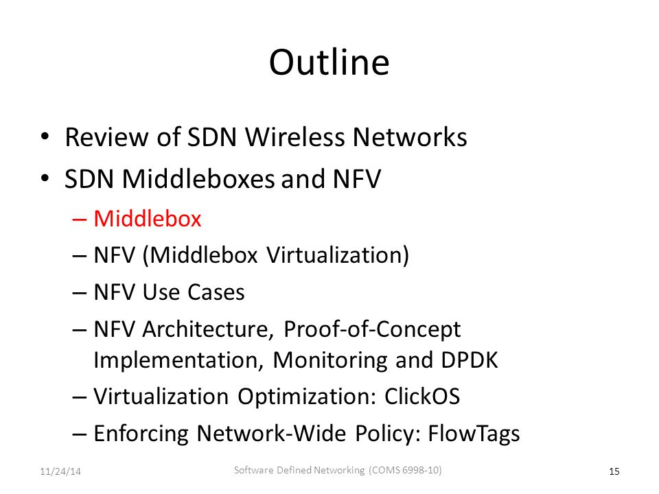 Outline Review of SDN Wireless Networks SDN Middleboxes and NFV – Middlebox – NFV (Middlebox Virtualization) – NFV Use Cases – NFV Architecture, Proof-of-Concept Implementation, Monitoring and DPDK – Virtualization Optimization: ClickOS – Enforcing Network-Wide Policy: FlowTags 1511/24/14 Software Defined Networking (COMS 6998-10)
