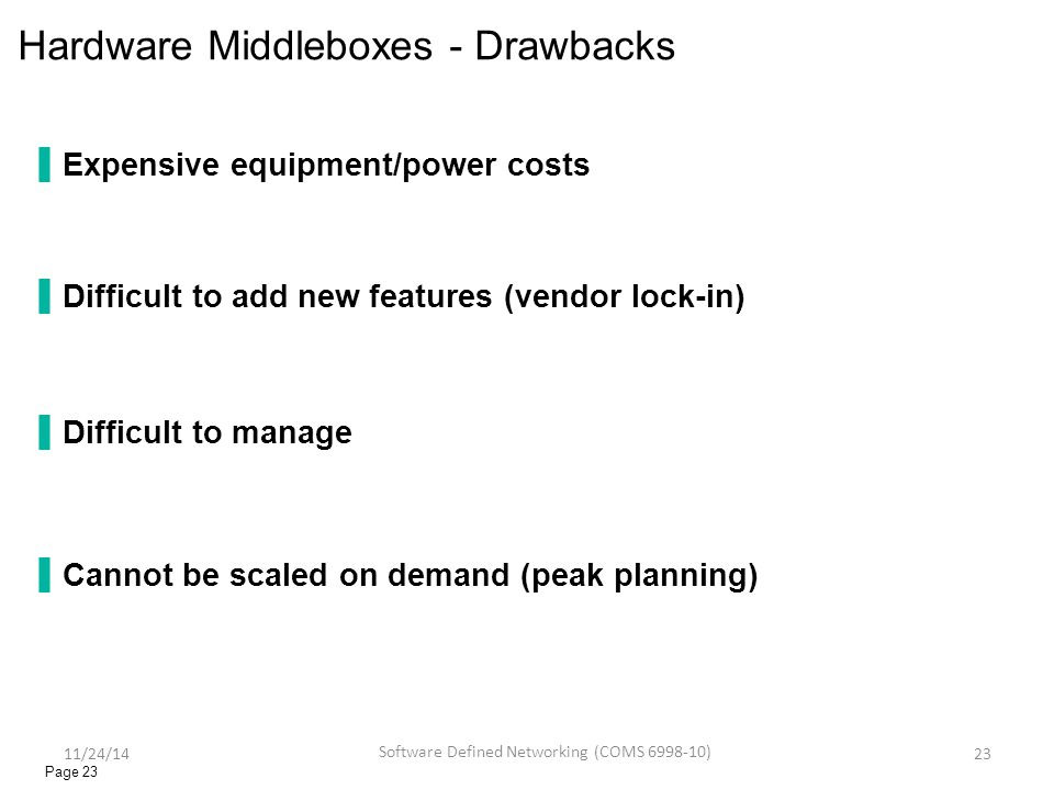 Hardware Middleboxes - Drawbacks ▐Expensive equipment/power costs ▐Difficult to add new features (vendor lock-in) ▐Difficult to manage ▐Cannot be scaled on demand (peak planning) Page 23 11/24/14 Software Defined Networking (COMS 6998-10) 23