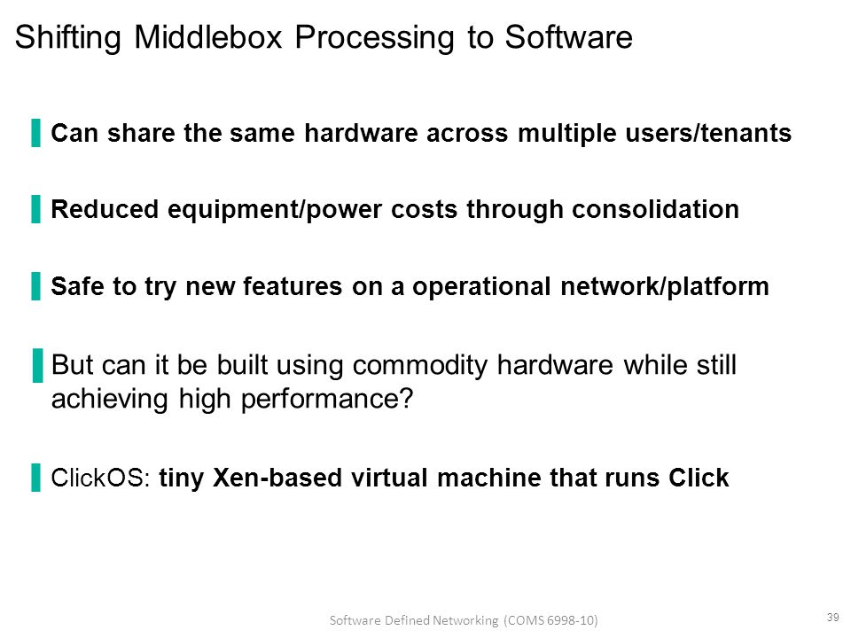 Shifting Middlebox Processing to Software ▐Can share the same hardware across multiple users/tenants ▐Reduced equipment/power costs through consolidation ▐Safe to try new features on a operational network/platform ▐But can it be built using commodity hardware while still achieving high performance.