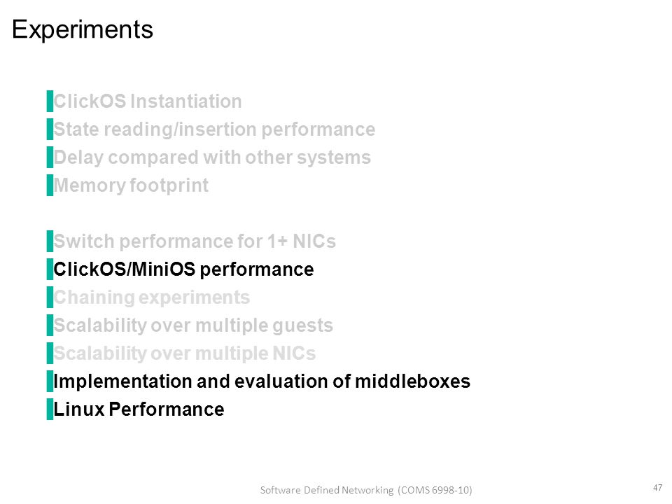 Experiments ▐ClickOS Instantiation ▐State reading/insertion performance ▐Delay compared with other systems ▐Memory footprint ▐Switch performance for 1+ NICs ▐ClickOS/MiniOS performance ▐Chaining experiments ▐Scalability over multiple guests ▐Scalability over multiple NICs ▐Implementation and evaluation of middleboxes ▐Linux Performance 47 Software Defined Networking (COMS 6998-10)