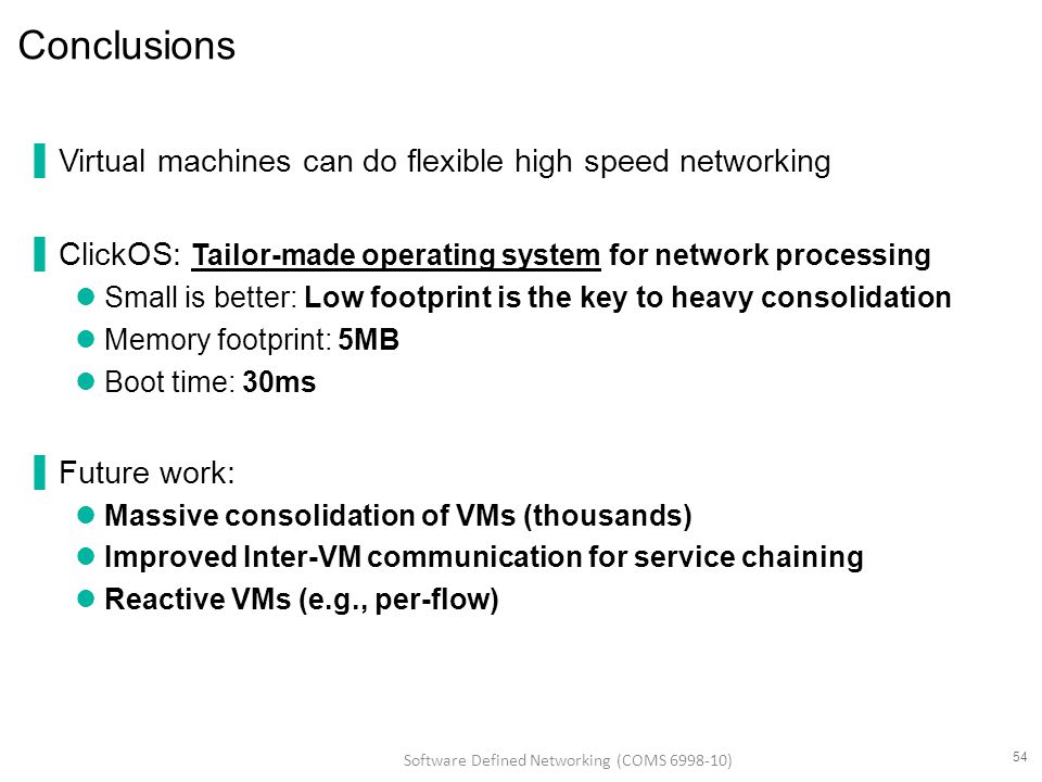 Conclusions ▐Virtual machines can do flexible high speed networking ▐ClickOS: Tailor-made operating system for network processing Small is better: Low footprint is the key to heavy consolidation Memory footprint: 5MB Boot time: 30ms ▐Future work: Massive consolidation of VMs (thousands) Improved Inter-VM communication for service chaining Reactive VMs (e.g., per-flow) 54 Software Defined Networking (COMS 6998-10)