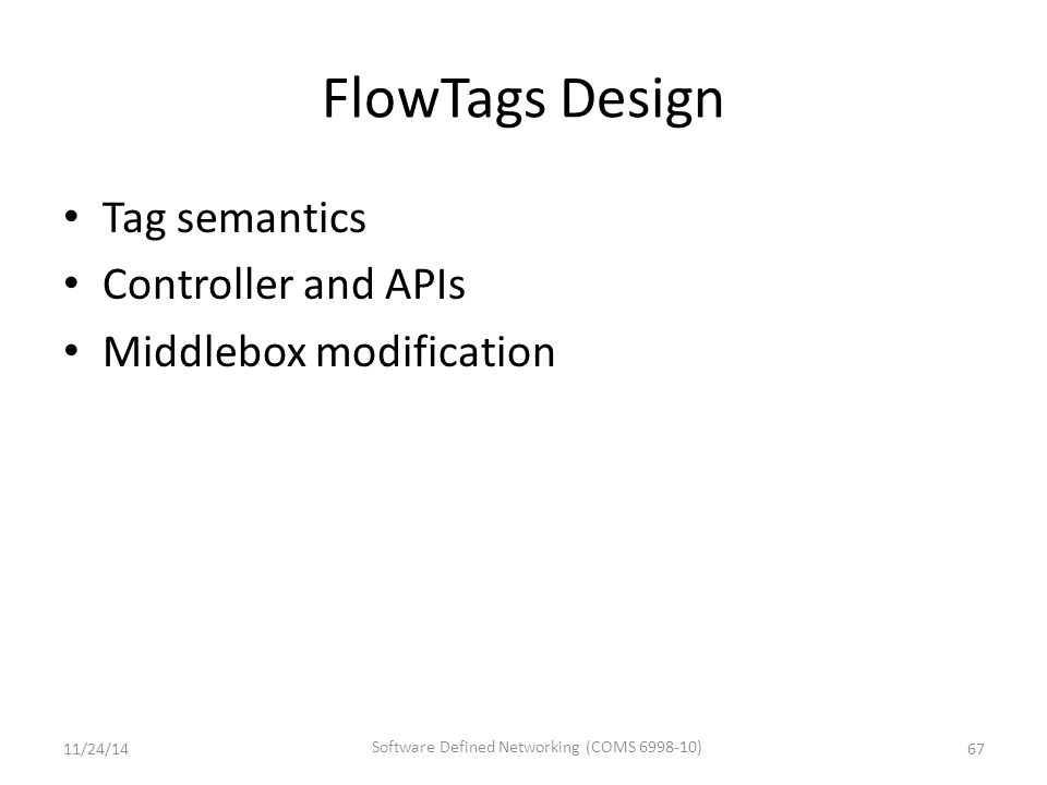 FlowTags Design Tag semantics Controller and APIs Middlebox modification 6711/24/14 Software Defined Networking (COMS 6998-10)
