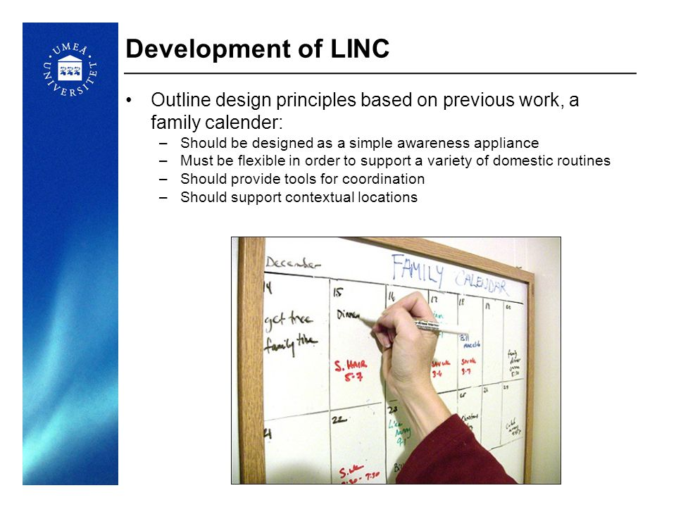 16 Development of LINC Outline design principles based on previous work, a family calender: –Should be designed as a simple awareness appliance –Must be flexible in order to support a variety of domestic routines –Should provide tools for coordination –Should support contextual locations