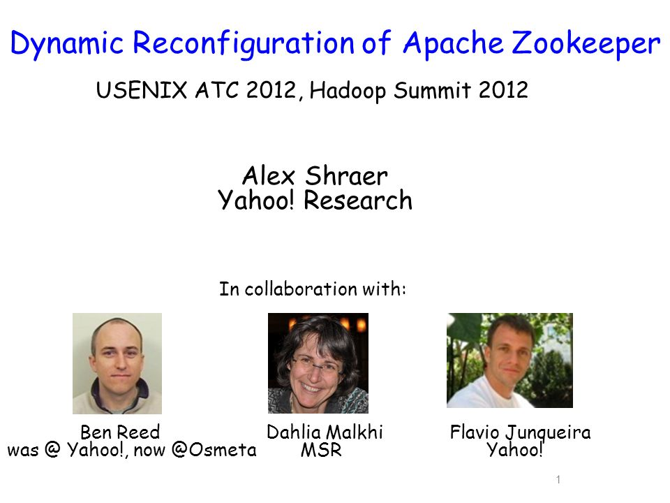 1 Dynamic Reconfiguration of Apache Zookeeper USENIX ATC 2012, Hadoop Summit 2012 In collaboration with: Ben Reed Dahlia Malkhi Flavio Junqueira was @